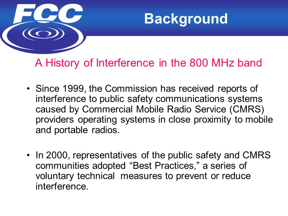 2 Background A History of Interference in the 800 MHz band Since 1999, the Commission has received reports of interference to public safety communications systems caused by Commercial Mobile Radio Service (CMRS) providers operating systems in close proximity to mobile and portable radios.