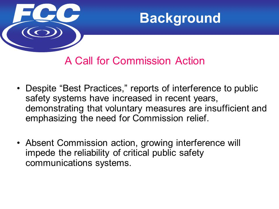 3 Background A Call for Commission Action Despite Best Practices, reports of interference to public safety systems have increased in recent years, demonstrating that voluntary measures are insufficient and emphasizing the need for Commission relief.