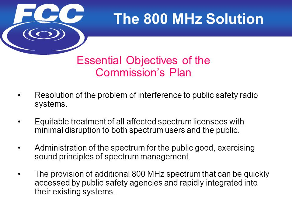 4 The 800 MHz Solution Essential Objectives of the Commission's Plan Resolution of the problem of interference to public safety radio systems.