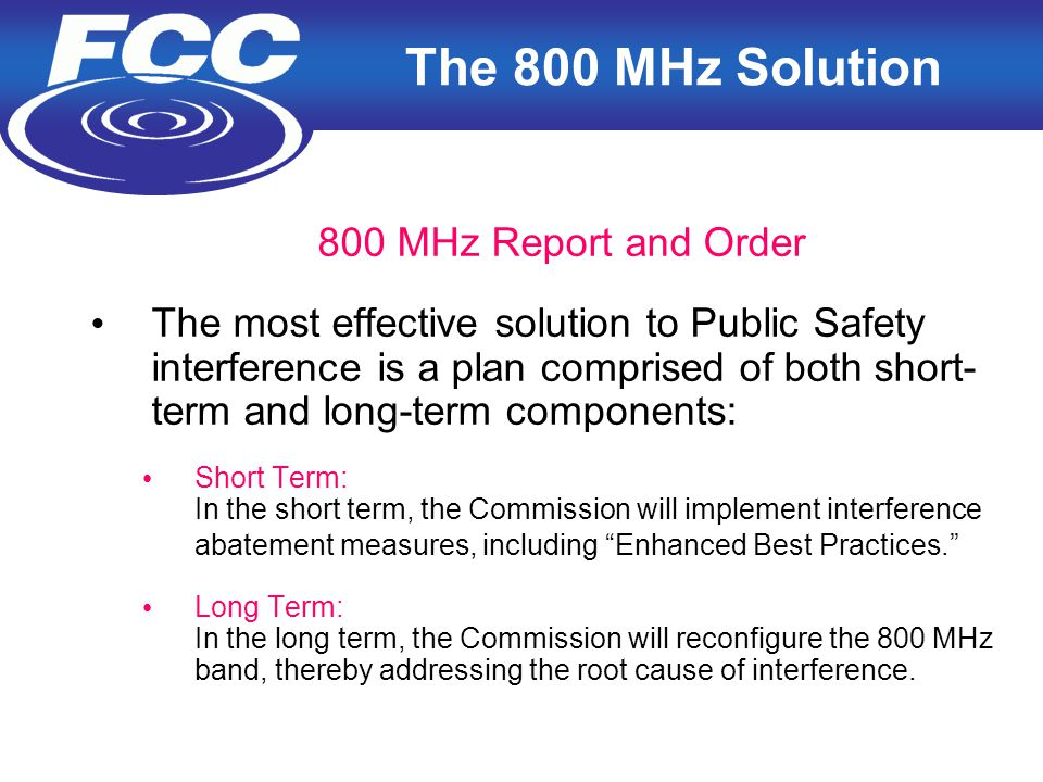 5 The 800 MHz Solution 800 MHz Report and Order The most effective solution to Public Safety interference is a plan comprised of both short- term and long-term components: Short Term: In the short term, the Commission will implement interference abatement measures, including Enhanced Best Practices. Long Term: In the long term, the Commission will reconfigure the 800 MHz band, thereby addressing the root cause of interference.