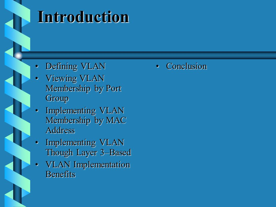 Introduction Defining VLANDefining VLAN Viewing VLAN Membership by Port GroupViewing VLAN Membership by Port Group Implementing VLAN Membership by MAC AddressImplementing VLAN Membership by MAC Address Implementing VLAN Though Layer 3–BasedImplementing VLAN Though Layer 3–Based VLAN Implementation BenefitsVLAN Implementation Benefits ConclusionConclusion
