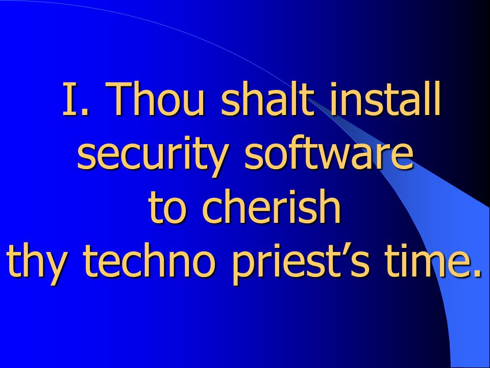 I. Thou shalt install security software to cherish thy techno priest's time.
