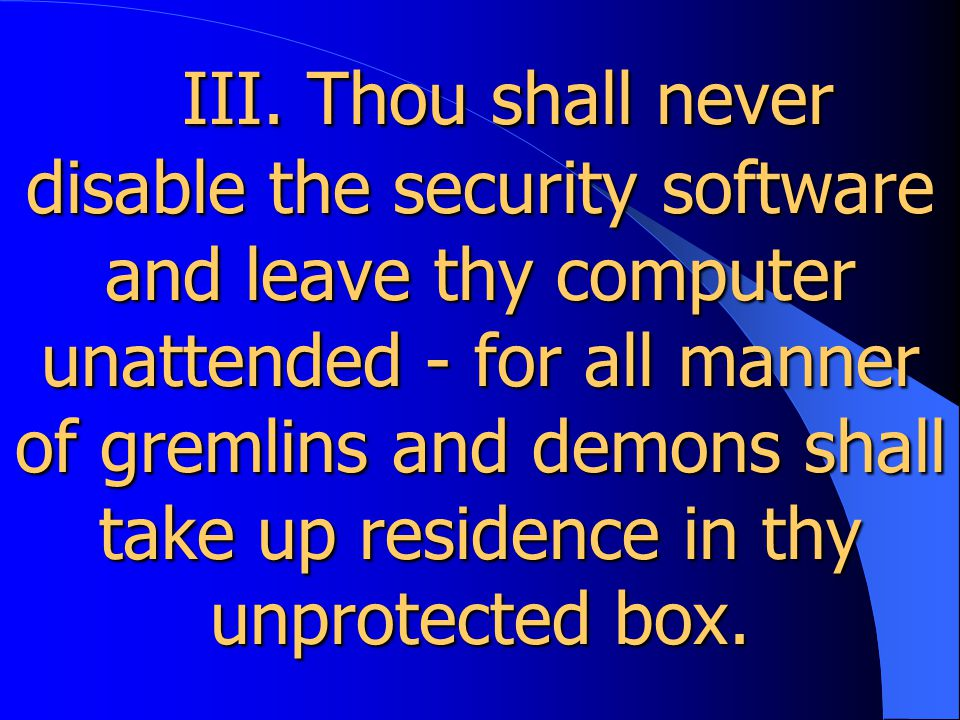 III. Thou shall never disable the security software and leave thy computer unattended - for all manner of gremlins and demons shall take up residence
