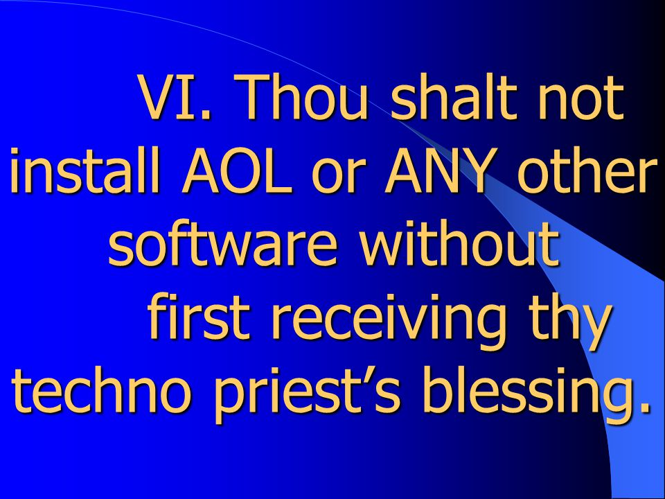 VI. Thou shalt not install AOL or ANY other software without first receiving thy techno priest's blessing. VI. Thou shalt not install AOL or ANY other