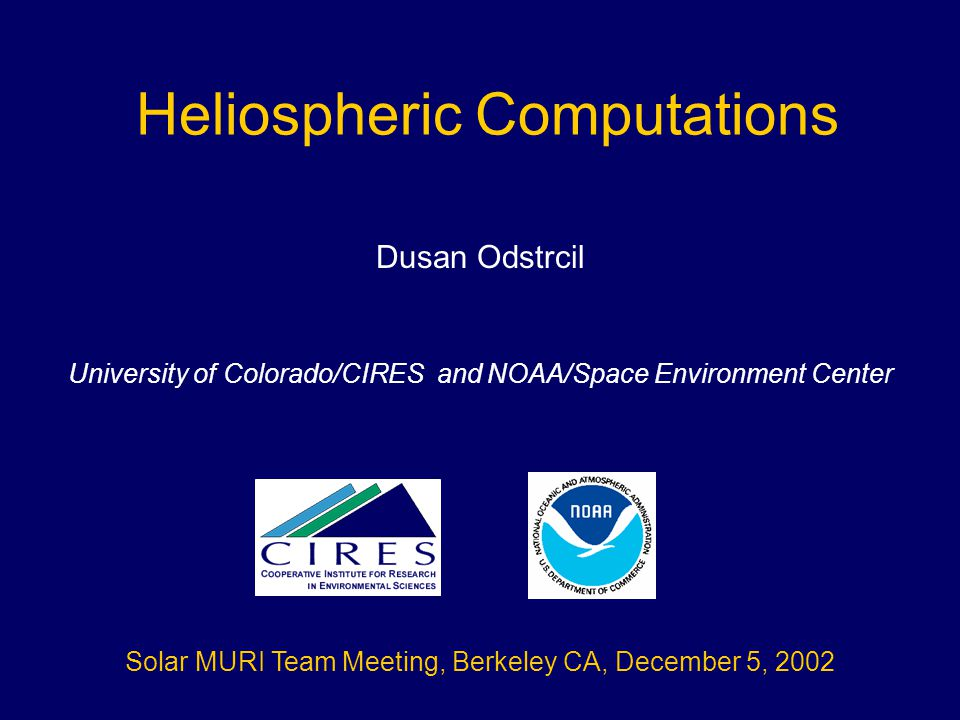 Heliospheric Computations Dusan Odstrcil University of Colorado/CIRES and NOAA/Space Environment Center Solar MURI Team Meeting, Berkeley CA, December 5, 2002