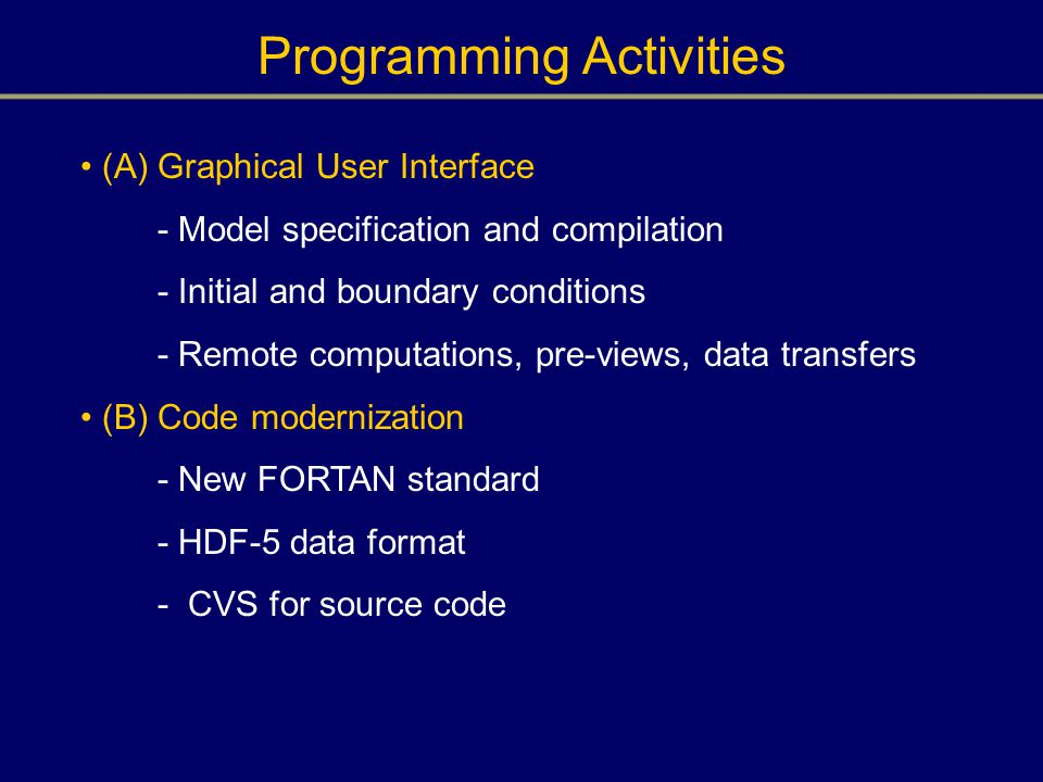 Programming Activities (A) Graphical User Interface - Model specification and compilation - Initial and boundary conditions - Remote computations, pre-views, data transfers (B) Code modernization - New FORTAN standard - HDF-5 data format - CVS for source code