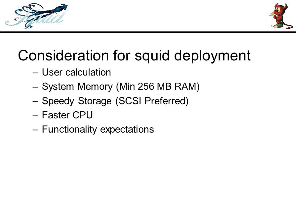 Squid Features –Proxying and caching of HTTP, FTP, and other URLs –Proxying for SSL –Cache hierarchies –ICP, HTCP, CARP, Cache Digests –Transparent caching –WCCP (Squid v2.3 and above) –Extensive access controls –HTTP server acceleration –SNMP –caching of DNS lookups –And many more..