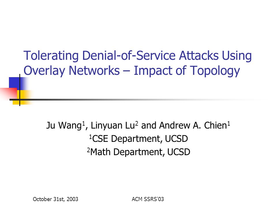 October 31st, 2003ACM SSRS 03 Tolerating Denial-of-Service Attacks Using Overlay Networks – Impact of Topology Ju Wang 1, Linyuan Lu 2 and Andrew A.