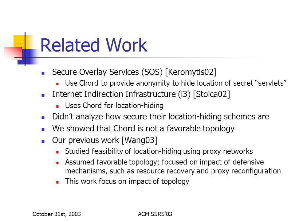 October 31st, 2003ACM SSRS 03 Related Work Secure Overlay Services (SOS) [Keromytis02] Use Chord to provide anonymity to hide location of secret servlets Internet Indirection Infrastructure (i3) [Stoica02] Uses Chord for location-hiding Didn't analyze how secure their location-hiding schemes are We showed that Chord is not a favorable topology Our previous work [Wang03] Studied feasibility of location-hiding using proxy networks Assumed favorable topology; focused on impact of defensive mechanisms, such as resource recovery and proxy reconfiguration This work focus on impact of topology