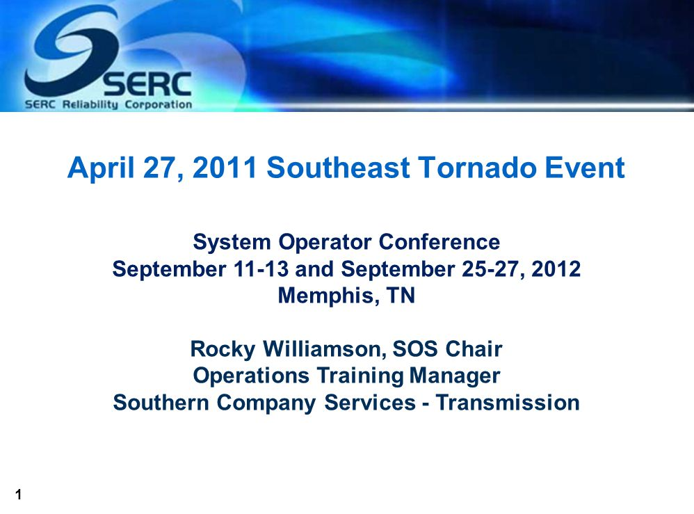 1 April 27, 2011 Southeast Tornado Event System Operator Conference September 11-13 and September 25-27, 2012 Memphis, TN Rocky Williamson, SOS Chair Operations Training Manager Southern Company Services - Transmission