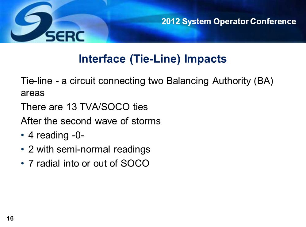 2012 System Operator Conference 16 Interface (Tie-Line) Impacts Tie-line - a circuit connecting two Balancing Authority (BA) areas There are 13 TVA/SOCO ties After the second wave of storms 4 reading -0- 2 with semi-normal readings 7 radial into or out of SOCO