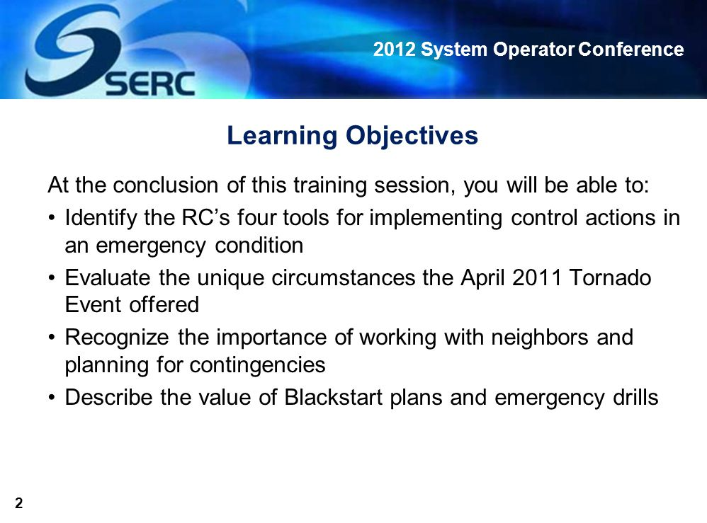 2012 System Operator Conference 2 Learning Objectives At the conclusion of this training session, you will be able to: Identify the RC's four tools for implementing control actions in an emergency condition Evaluate the unique circumstances the April 2011 Tornado Event offered Recognize the importance of working with neighbors and planning for contingencies Describe the value of Blackstart plans and emergency drills