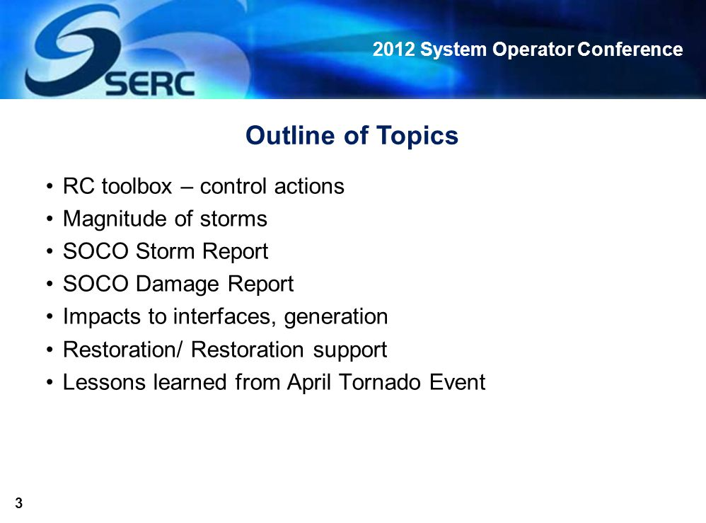 2012 System Operator Conference 3 Outline of Topics RC toolbox – control actions Magnitude of storms SOCO Storm Report SOCO Damage Report Impacts to interfaces, generation Restoration/ Restoration support Lessons learned from April Tornado Event