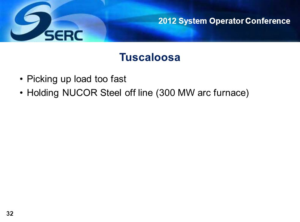 2012 System Operator Conference 32 Tuscaloosa Picking up load too fast Holding NUCOR Steel off line (300 MW arc furnace)