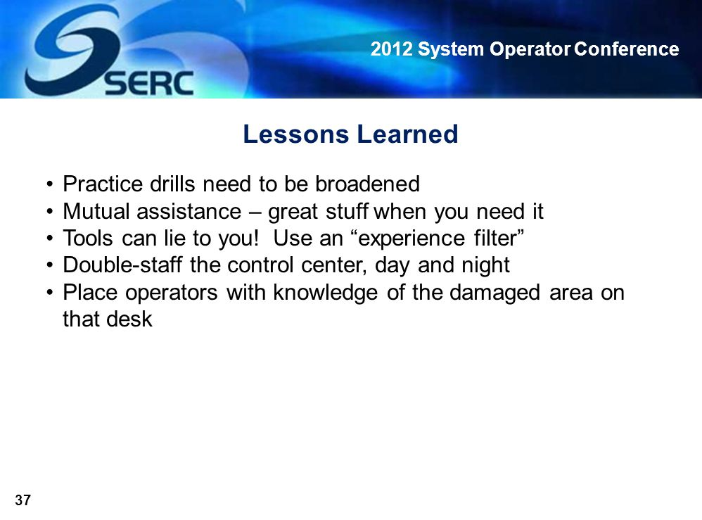 2012 System Operator Conference 37 Lessons Learned Practice drills need to be broadened Mutual assistance – great stuff when you need it Tools can lie to you.