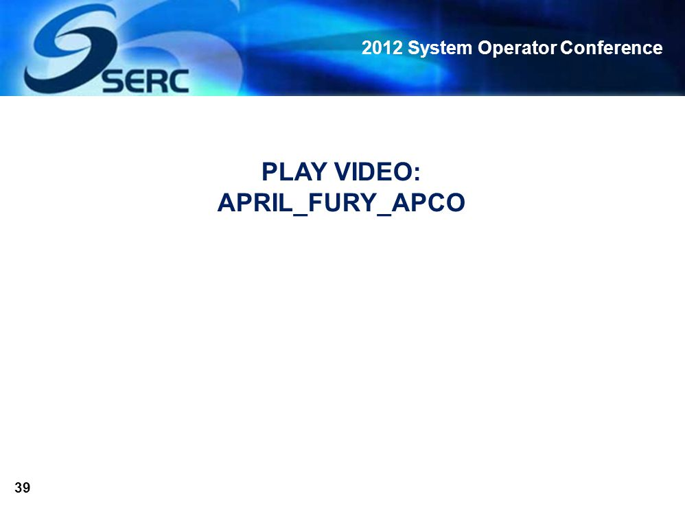 2012 System Operator Conference 39 PLAY VIDEO: APRIL_FURY_APCO