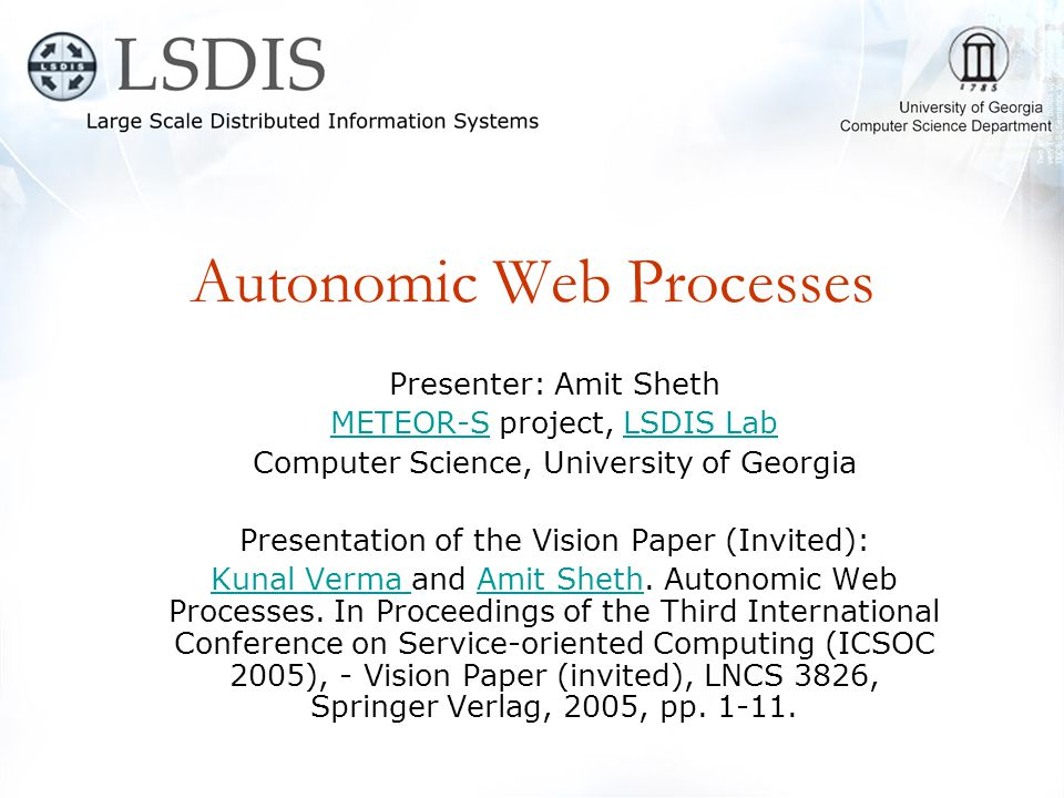 Autonomic Web Processes Presenter: Amit Sheth METEOR-SMETEOR-S project, LSDIS LabLSDIS Lab Computer Science, University of Georgia Presentation of the Vision Paper (Invited): Kunal Verma Kunal Verma and Amit Sheth.