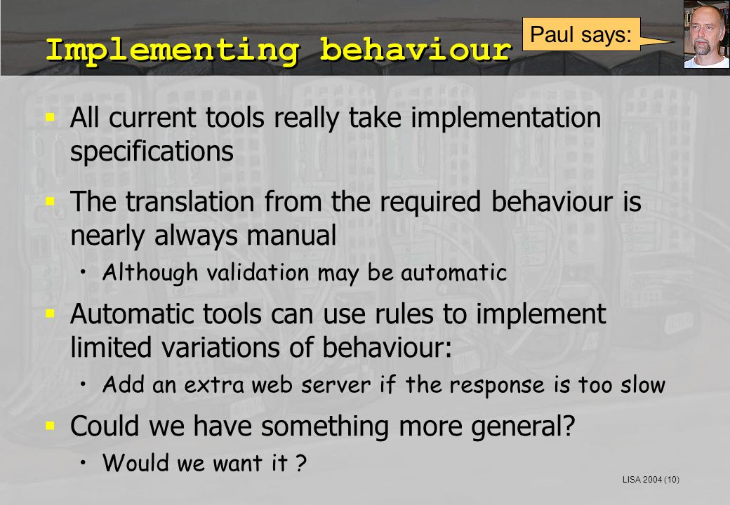 LISA 2004 (10) Implementing behaviour  All current tools really take implementation specifications  The translation from the required behaviour is nearly always manual Although validation may be automatic  Automatic tools can use rules to implement limited variations of behaviour: Add an extra web server if the response is too slow  Could we have something more general.