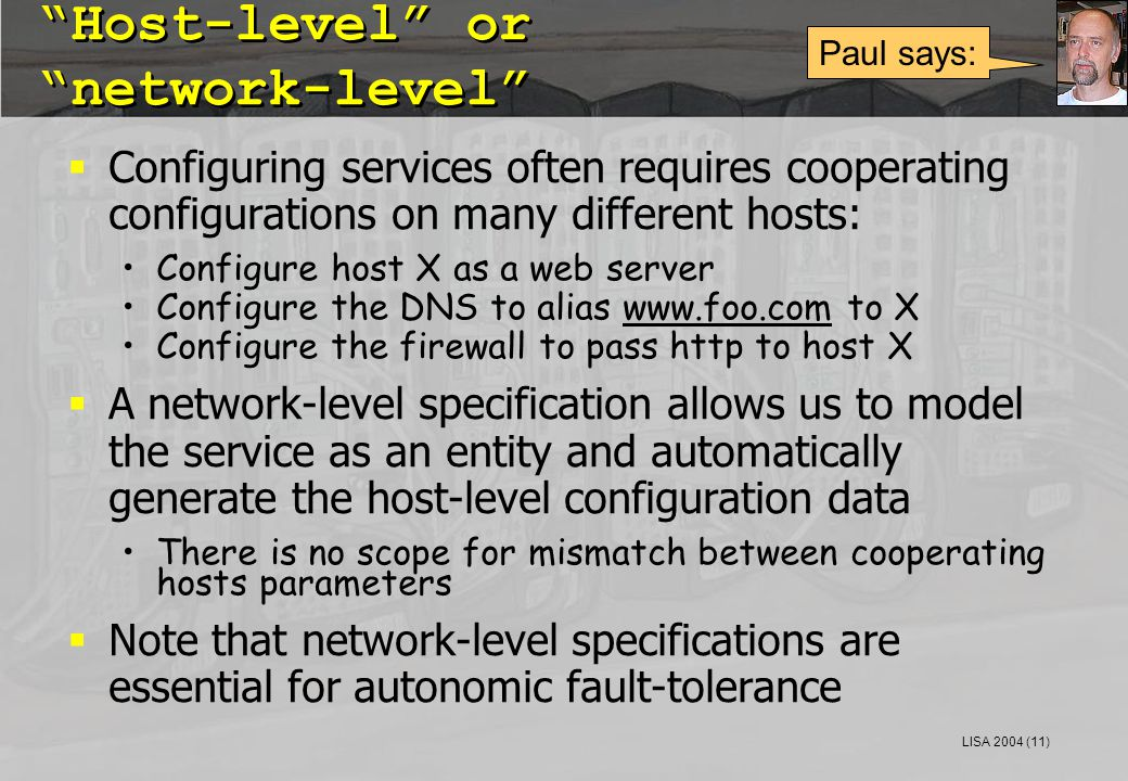 LISA 2004 (11) Host-level or network-level  Configuring services often requires cooperating configurations on many different hosts: Configure host X as a web server Configure the DNS to alias www.foo.com to Xwww.foo.com Configure the firewall to pass http to host X  A network-level specification allows us to model the service as an entity and automatically generate the host-level configuration data There is no scope for mismatch between cooperating hosts parameters  Note that network-level specifications are essential for autonomic fault-tolerance Paul says: