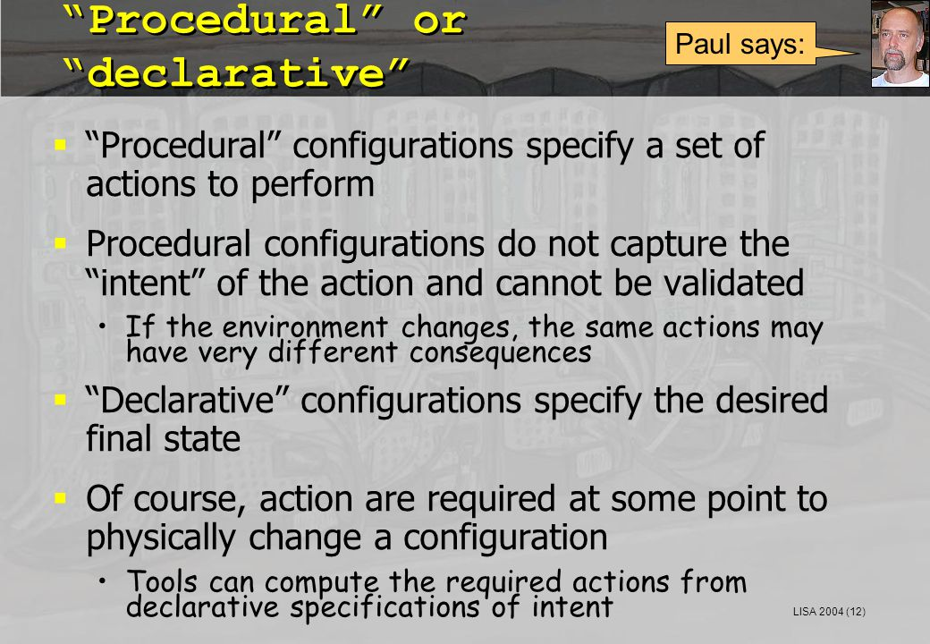 "LISA 2004 (12) ""Procedural"" or ""declarative""  ""Procedural"" configurations specify a set of actions to perform  Procedural configurations do not capt"