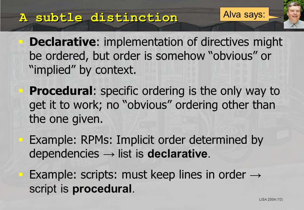 "LISA 2004 (13) A subtle distinction  Declarative: implementation of directives might be ordered, but order is somehow ""obvious"" or ""implied"" by conte"