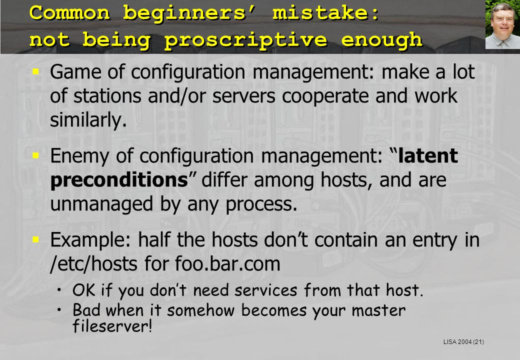 LISA 2004 (21) Common beginners' mistake: not being proscriptive enough  Game of configuration management: make a lot of stations and/or servers cooperate and work similarly.