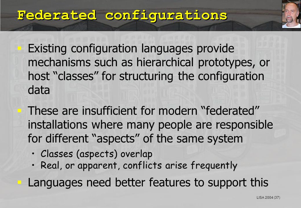 LISA 2004 (37) Federated configurations  Existing configuration languages provide mechanisms such as hierarchical prototypes, or host classes for structuring the configuration data  These are insufficient for modern federated installations where many people are responsible for different aspects of the same system Classes (aspects) overlap Real, or apparent, conflicts arise frequently  Languages need better features to support this