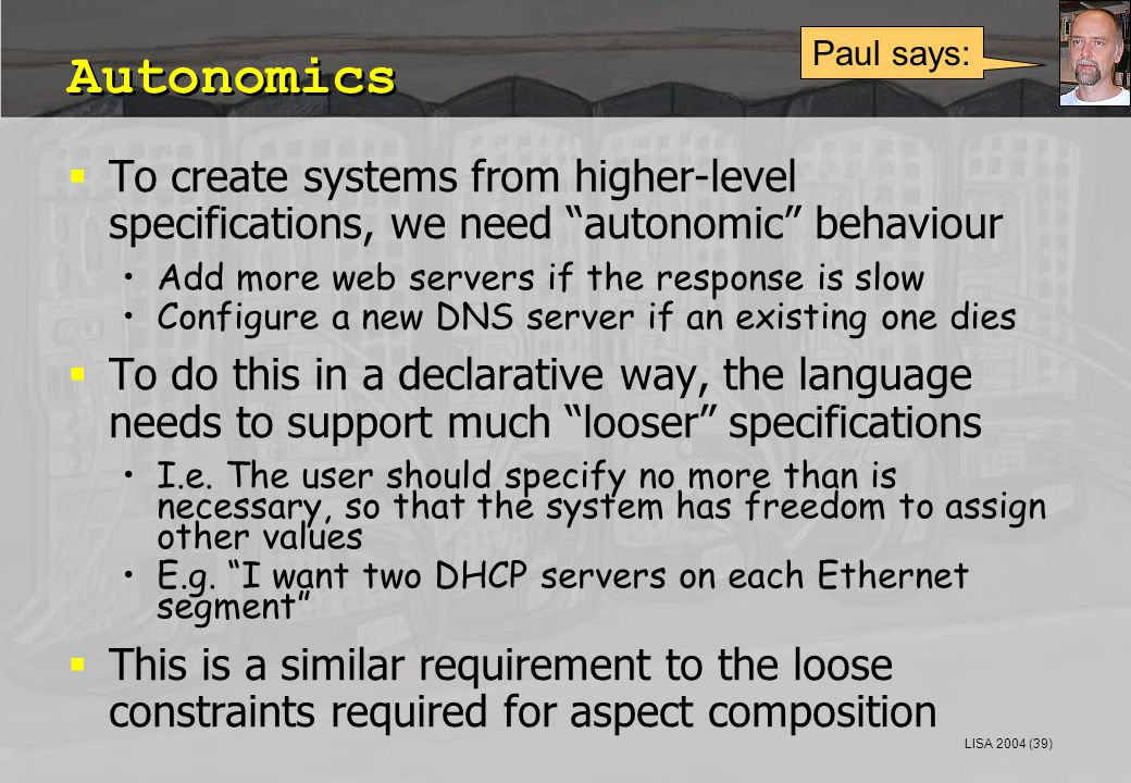 LISA 2004 (39) Autonomics  To create systems from higher-level specifications, we need autonomic behaviour Add more web servers if the response is slow Configure a new DNS server if an existing one dies  To do this in a declarative way, the language needs to support much looser specifications I.e.