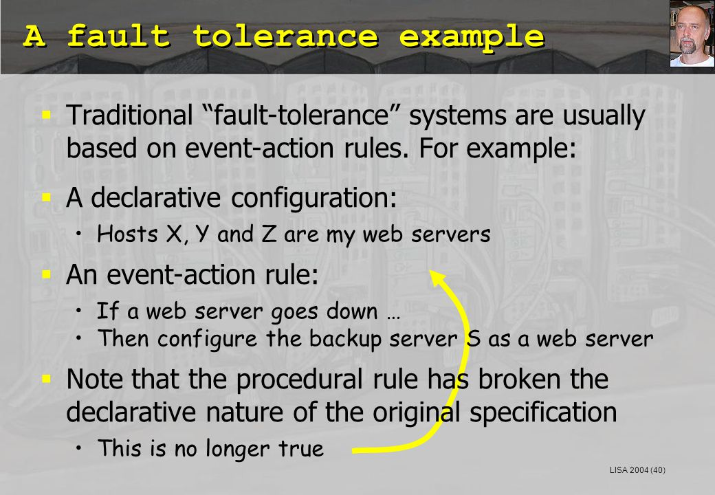 LISA 2004 (40) A fault tolerance example  Traditional fault-tolerance systems are usually based on event-action rules.