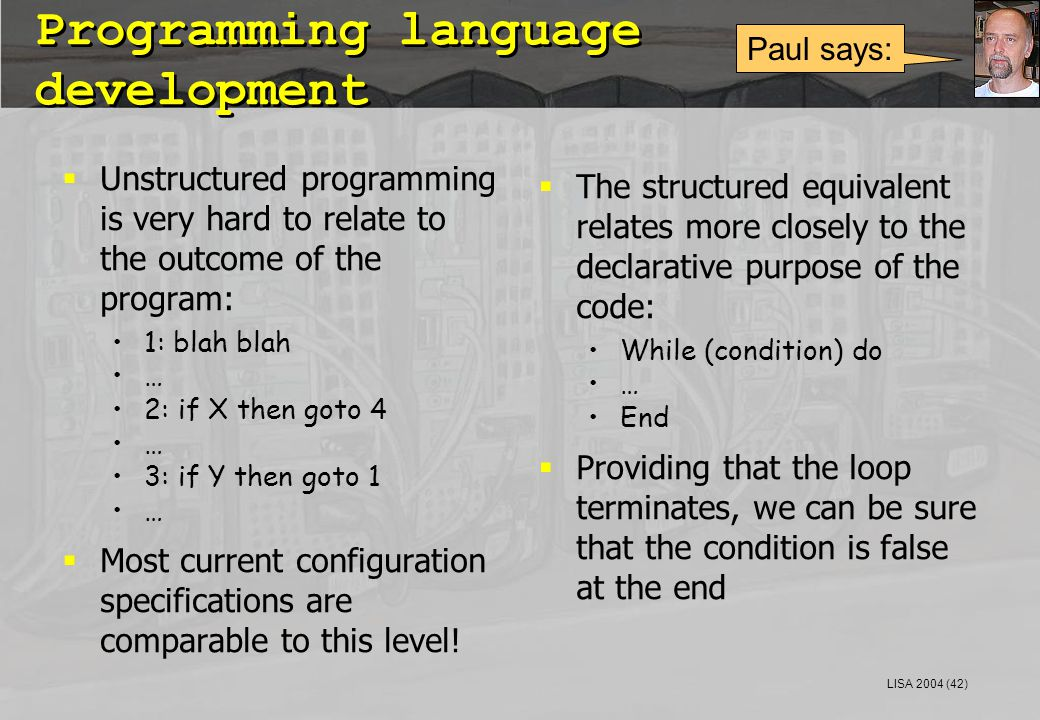 LISA 2004 (42) Programming language development  Unstructured programming is very hard to relate to the outcome of the program: 1: blah blah … 2: if X then goto 4 … 3: if Y then goto 1 …  Most current configuration specifications are comparable to this level.