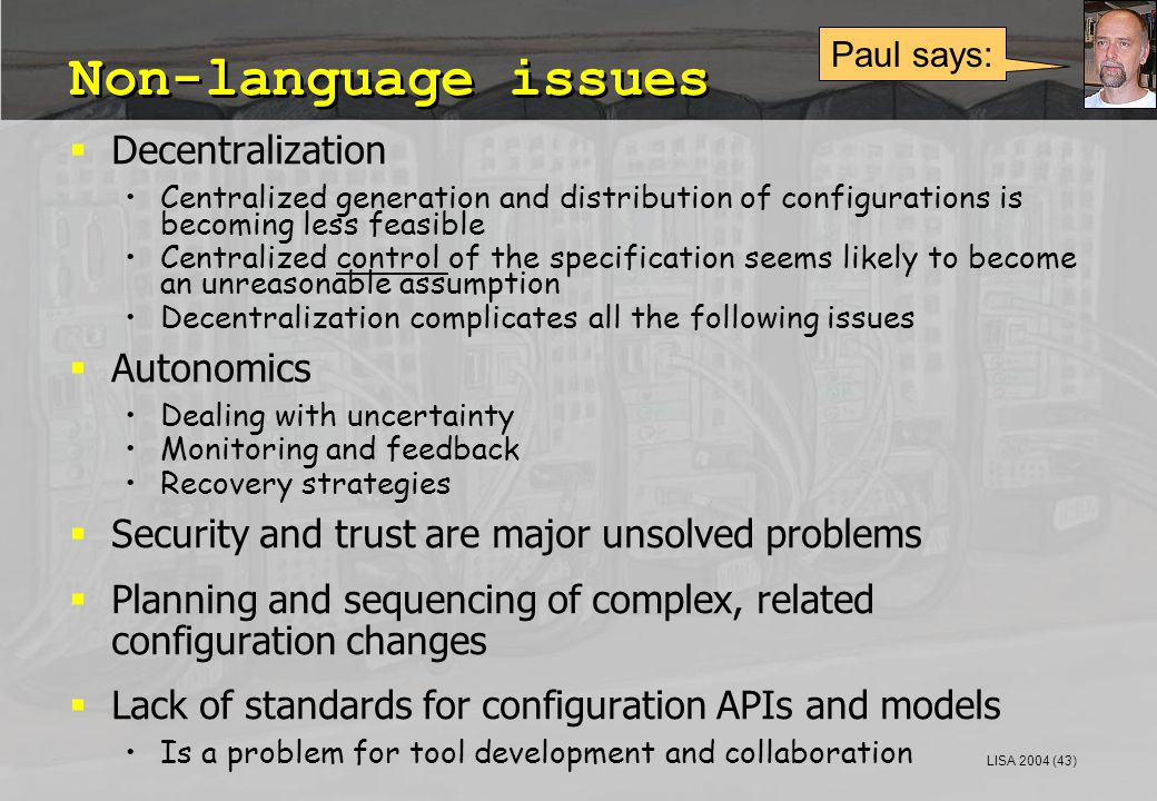 LISA 2004 (43) Non-language issues  Decentralization Centralized generation and distribution of configurations is becoming less feasible Centralized