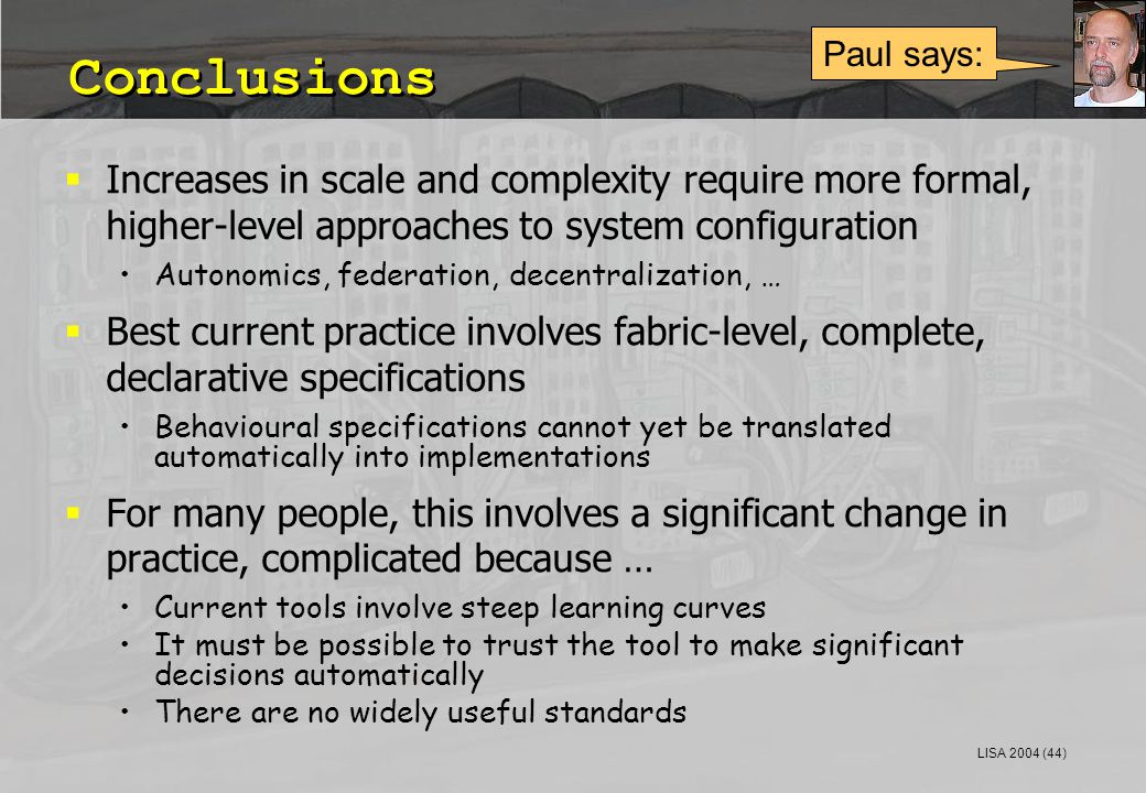 LISA 2004 (44) Conclusions  Increases in scale and complexity require more formal, higher-level approaches to system configuration Autonomics, federa