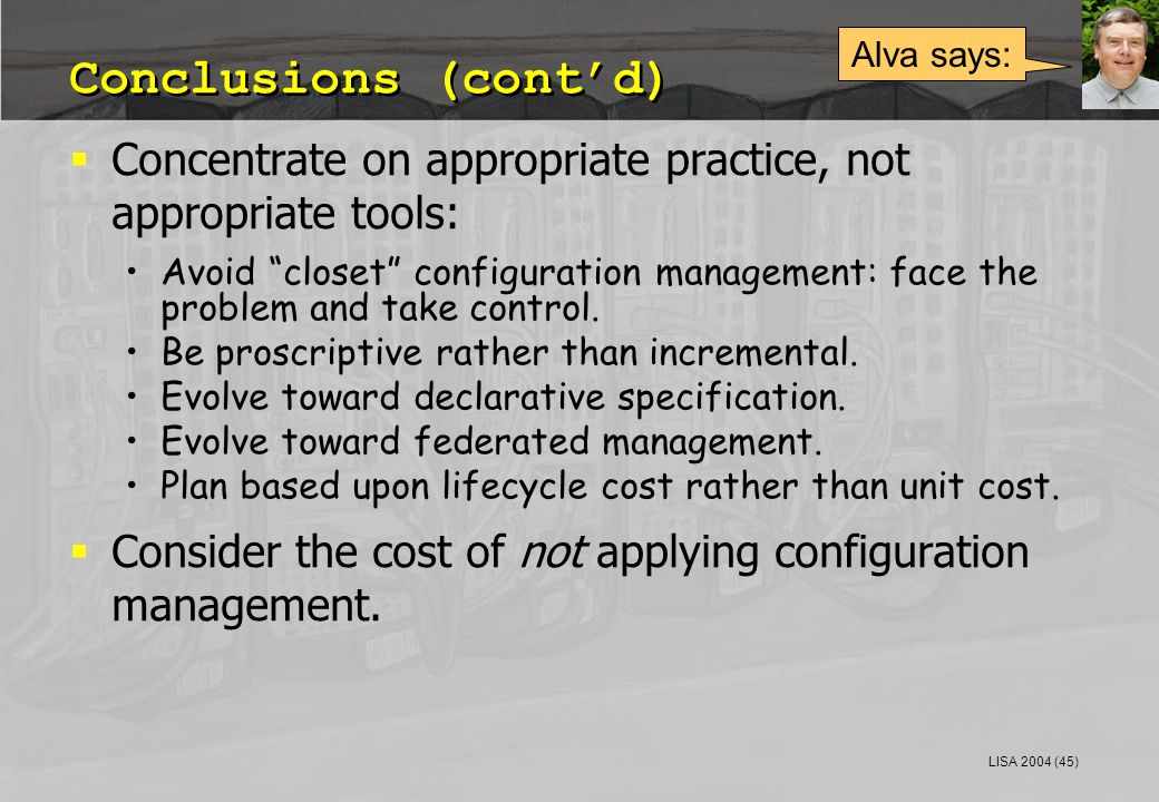 LISA 2004 (45) Conclusions (cont'd)  Concentrate on appropriate practice, not appropriate tools: Avoid closet configuration management: face the problem and take control.
