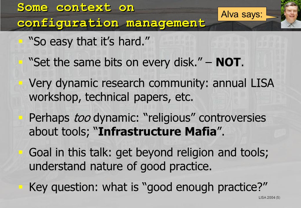 "LISA 2004 (5) Some context on configuration management  ""So easy that it's hard.""  ""Set the same bits on every disk."" – NOT.  Very dynamic research"