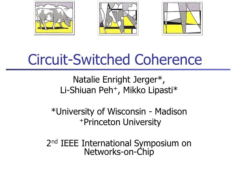 Circuit-Switched Coherence Natalie Enright Jerger*, Li-Shiuan Peh +, Mikko Lipasti* *University of Wisconsin - Madison + Princeton University 2 nd IEE