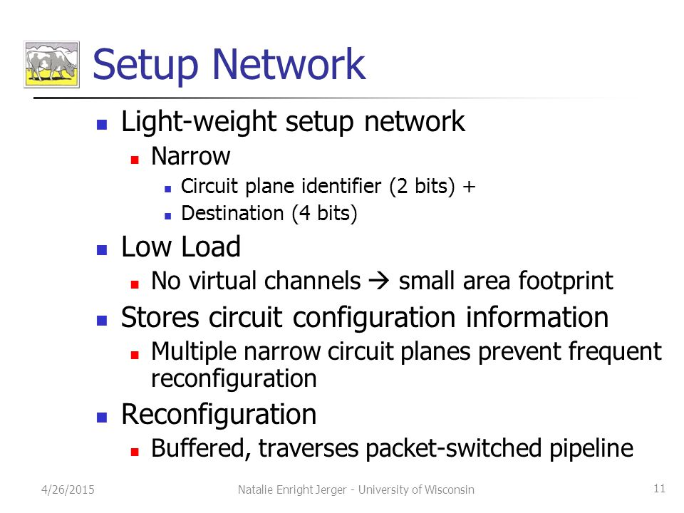 Setup Network Light-weight setup network Narrow Circuit plane identifier (2 bits) + Destination (4 bits) Low Load No virtual channels  small area footprint Stores circuit configuration information Multiple narrow circuit planes prevent frequent reconfiguration Reconfiguration Buffered, traverses packet-switched pipeline 4/26/2015 11 Natalie Enright Jerger - University of Wisconsin