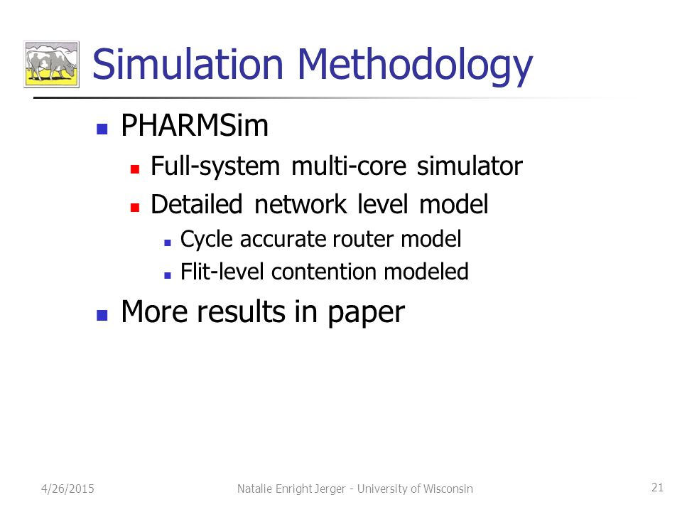 Simulation Methodology PHARMSim Full-system multi-core simulator Detailed network level model Cycle accurate router model Flit-level contention modeled More results in paper 4/26/2015 21 Natalie Enright Jerger - University of Wisconsin