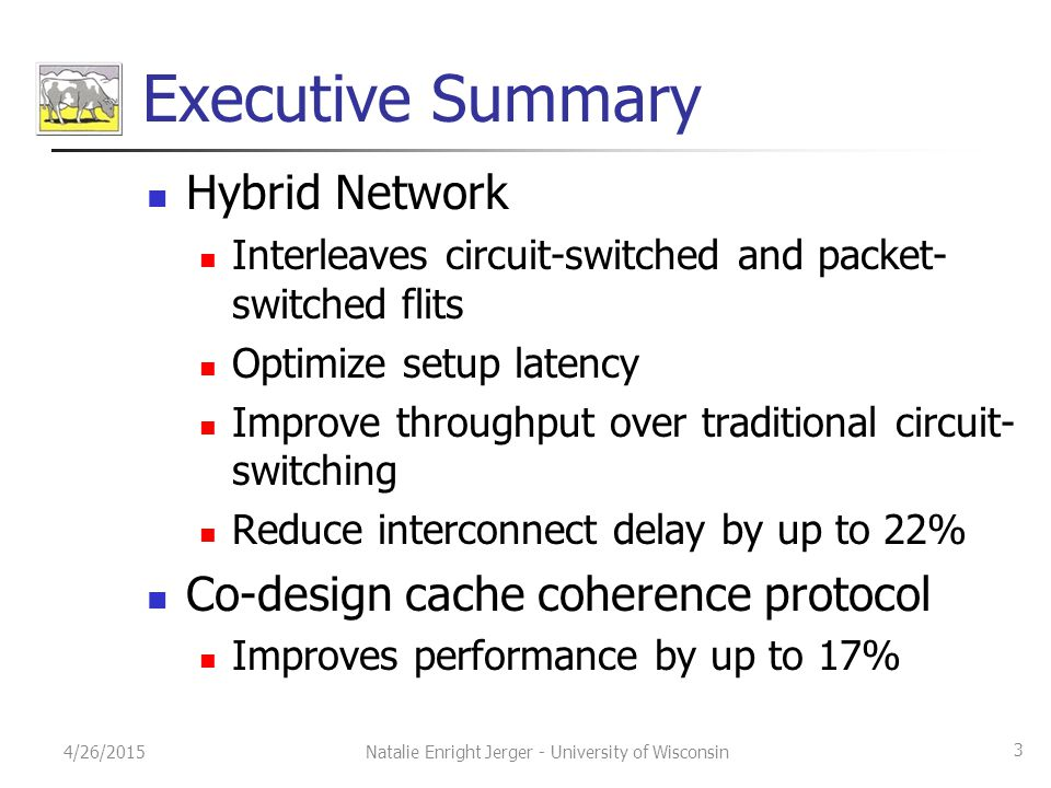 Executive Summary Hybrid Network Interleaves circuit-switched and packet- switched flits Optimize setup latency Improve throughput over traditional circuit- switching Reduce interconnect delay by up to 22% Co-design cache coherence protocol Improves performance by up to 17% 4/26/2015 3 Natalie Enright Jerger - University of Wisconsin