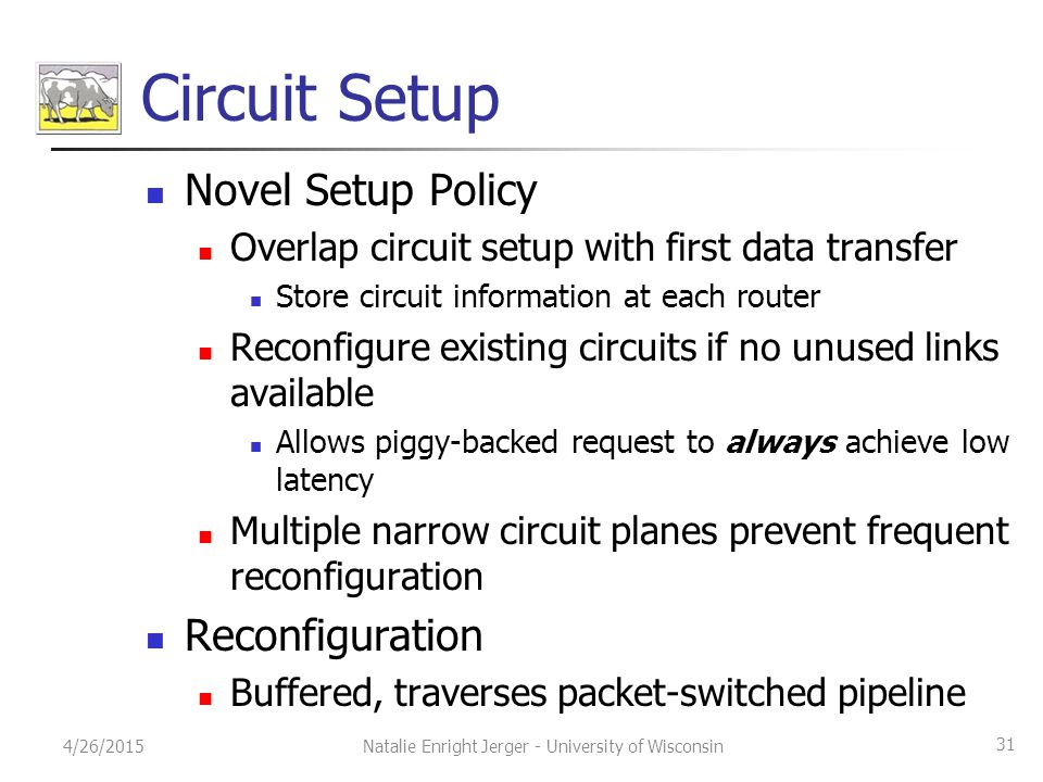 Circuit Setup Novel Setup Policy Overlap circuit setup with first data transfer Store circuit information at each router Reconfigure existing circuits if no unused links available Allows piggy-backed request to always achieve low latency Multiple narrow circuit planes prevent frequent reconfiguration Reconfiguration Buffered, traverses packet-switched pipeline 4/26/2015Natalie Enright Jerger - University of Wisconsin 31