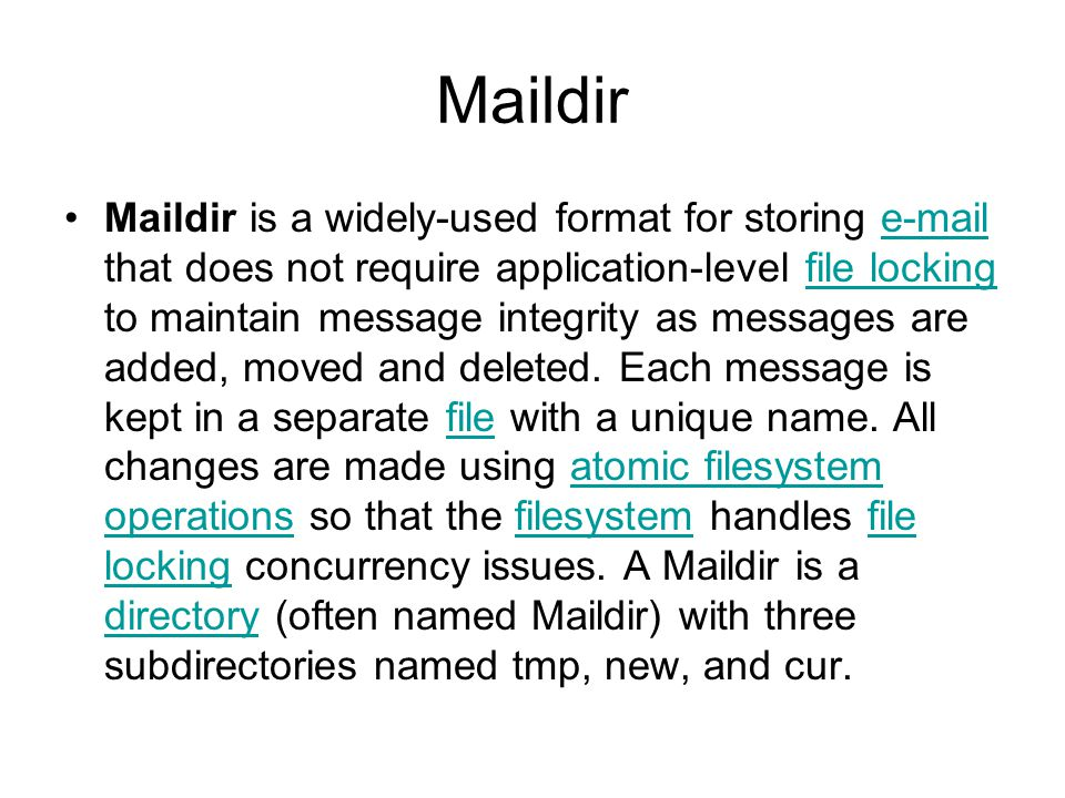 Maildir Maildir is a widely-used format for storing e-mail that does not require application-level file locking to maintain message integrity as messages are added, moved and deleted.