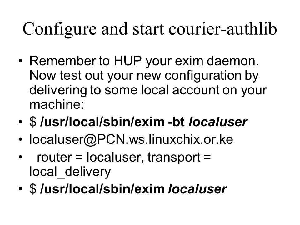 Configure and start courier-authlib Remember to HUP your exim daemon. Now test out your new configuration by delivering to some local account on your