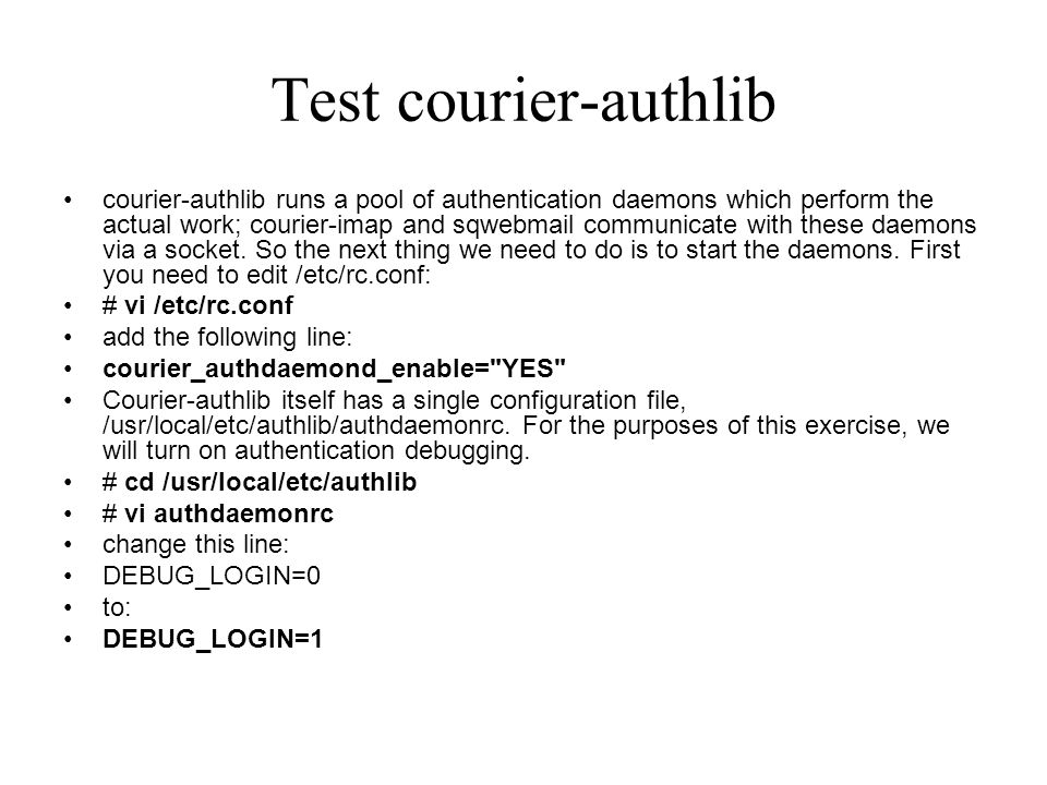 Test courier-authlib courier-authlib runs a pool of authentication daemons which perform the actual work; courier-imap and sqwebmail communicate with