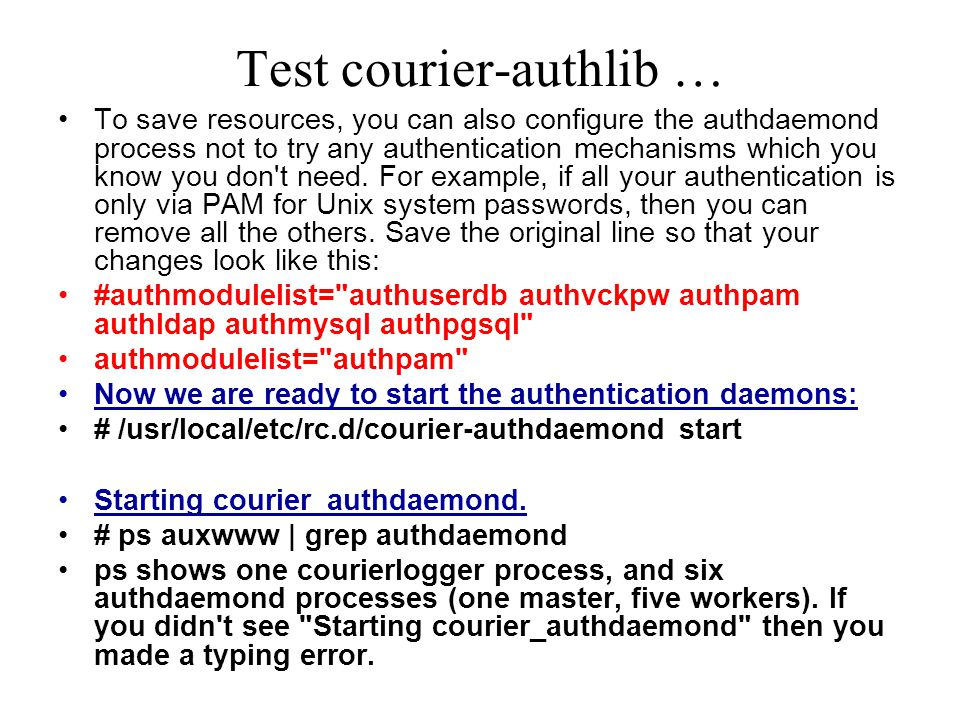 Test courier-authlib … To save resources, you can also configure the authdaemond process not to try any authentication mechanisms which you know you don t need.