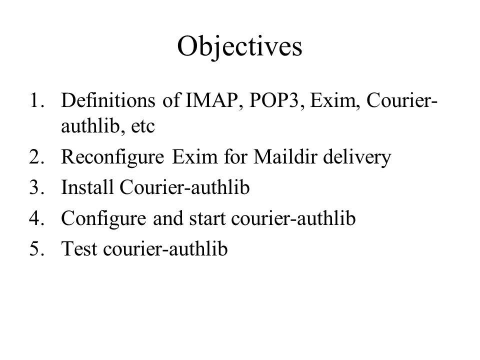Objectives 1.Definitions of IMAP, POP3, Exim, Courier- authlib, etc 2.Reconfigure Exim for Maildir delivery 3.Install Courier-authlib 4.Configure and start courier-authlib 5.Test courier-authlib