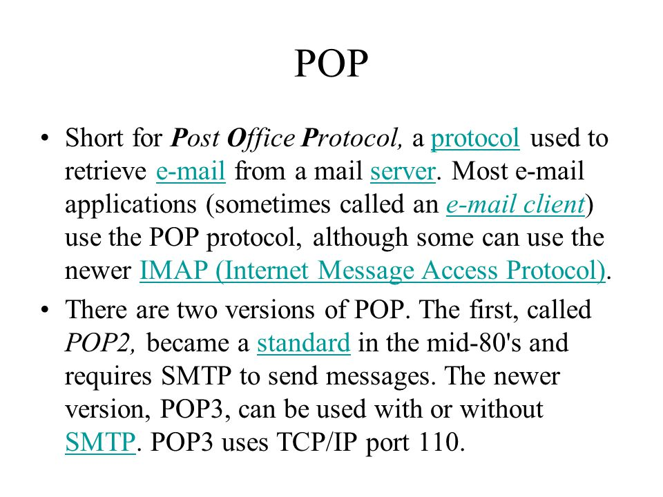 POP Short for Post Office Protocol, a protocol used to retrieve e-mail from a mail server.