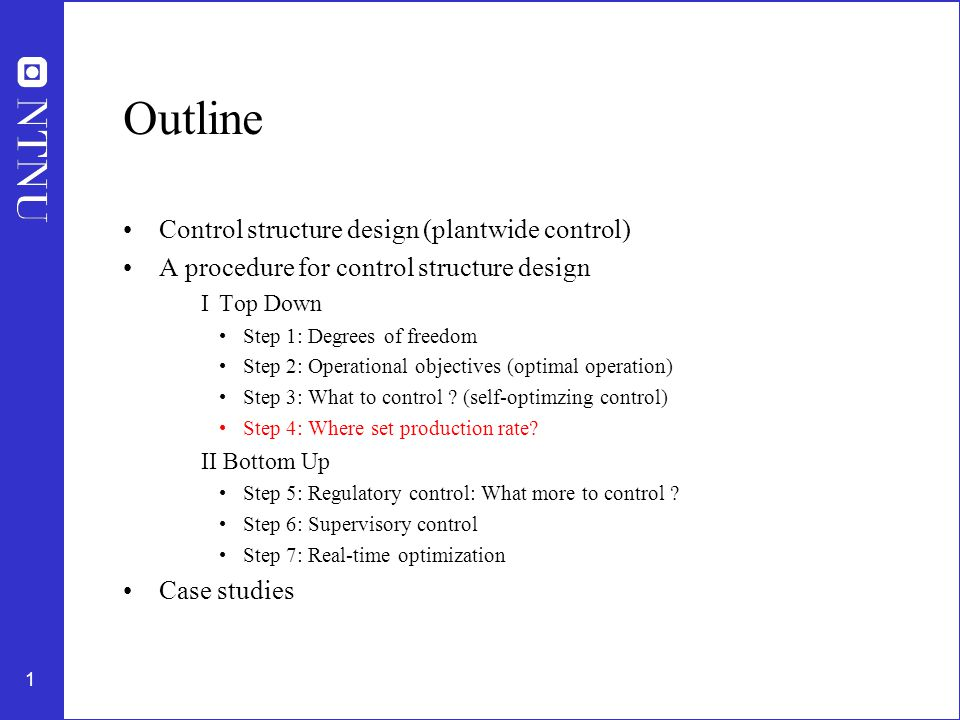 62 Outline Control structure design (plantwide control) A procedure for control structure design I Top Down Step 1: Degrees of freedom Step 2: Operational objectives (optimal operation) Step 3: What to control .