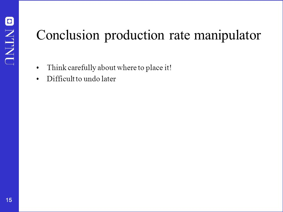 15 Conclusion production rate manipulator Think carefully about where to place it.