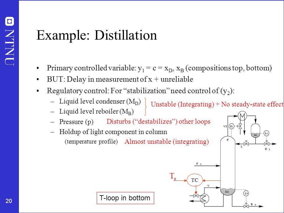 20 Example: Distillation Primary controlled variable: y 1 = c = x D, x B (compositions top, bottom) BUT: Delay in measurement of x + unreliable Regulatory control: For stabilization need control of (y 2 ): –Liquid level condenser (M D ) –Liquid level reboiler (M B ) –Pressure (p) –Holdup of light component in column (temperature profile) Unstable (Integrating) + No steady-state effect Disturbs ( destabilizes ) other loops Almost unstable (integrating) TC TsTs T-loop in bottom