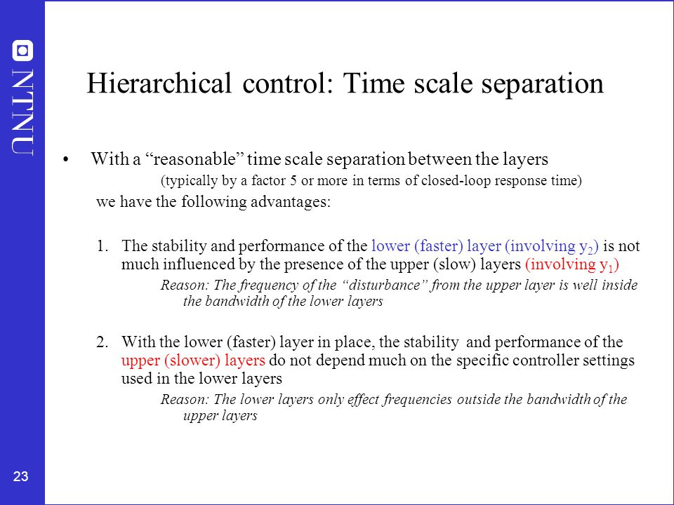23 Hierarchical control: Time scale separation With a reasonable time scale separation between the layers (typically by a factor 5 or more in terms of closed-loop response time) we have the following advantages: 1.The stability and performance of the lower (faster) layer (involving y 2 ) is not much influenced by the presence of the upper (slow) layers (involving y 1 ) Reason: The frequency of the disturbance from the upper layer is well inside the bandwidth of the lower layers 2.With the lower (faster) layer in place, the stability and performance of the upper (slower) layers do not depend much on the specific controller settings used in the lower layers Reason: The lower layers only effect frequencies outside the bandwidth of the upper layers