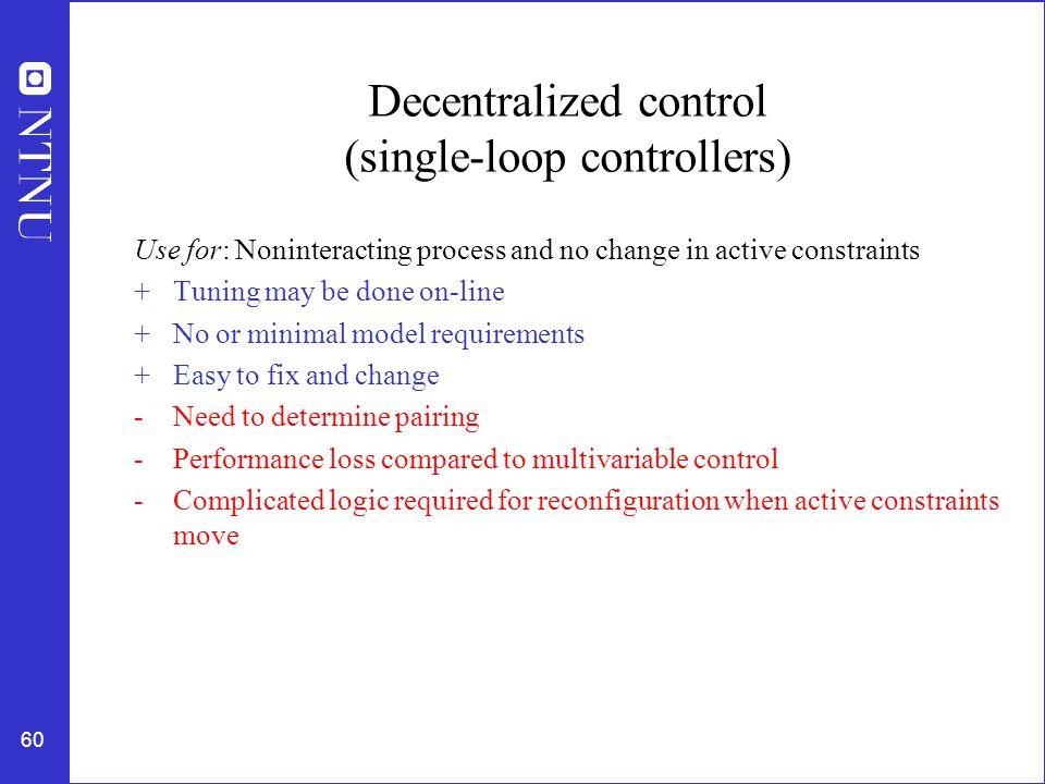60 Decentralized control (single-loop controllers) Use for: Noninteracting process and no change in active constraints +Tuning may be done on-line +No or minimal model requirements +Easy to fix and change -Need to determine pairing -Performance loss compared to multivariable control - Complicated logic required for reconfiguration when active constraints move